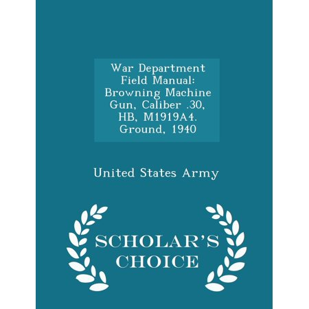 War Department Field Manual: Browning Machine Gun, Caliber .30, Hb, M1919a4. Ground, 1940 - Scholar's Choice Edition (Paperback)