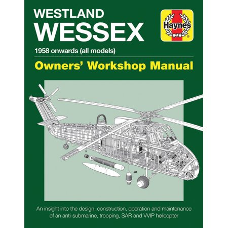 Westland Wessex Owners' Workshop Manual : 1958 onwards (all models) - An insight into the design, construction, operation and maintenance of an anti-submarine, trooping, SAR and WIP