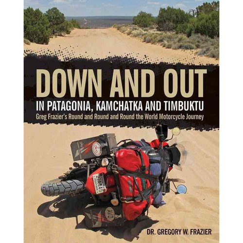 Down and Out in Patagonia, Kamchatka, and Timbuktu: Greg Frazier's Round and Round and Round the World Motorcycle Journe