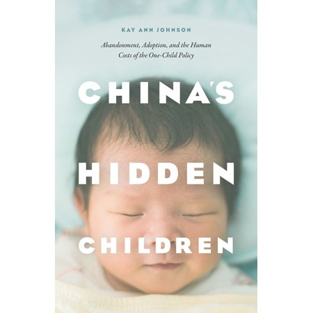 China's Hidden Children : Abandonment, Adoption, and the Human Costs of the One-Child