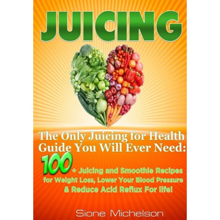 Juicing: The Only Juicing for Health Guide You Will Ever Need:100 + Juicing and Smoothie Recipes for Weight Loss, Lower Blood Pressure, Reduce Acid Reflux For life! - (Best Juice To Reduce Weight)