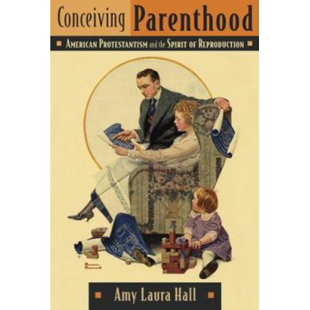 Conceiving Parenthood  American Protestantism And The Spirit Of Reproduction