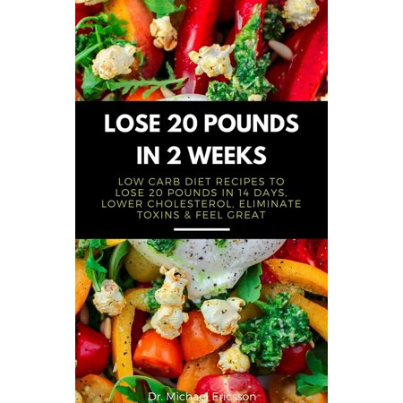 Lose 20 Pounds in 2 Weeks: Low Carb Diet Recipes to Lose 20 Pounds in 14 Days, Lower Cholesterol, Eliminate Toxins & Feel Great - (Atkins Diet Lose 20 Pounds In 2 Weeks)