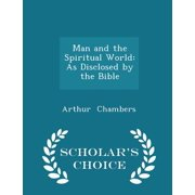 Man and the Spiritual World : As Disclosed by the Bible - Scholar's Choice Edition
