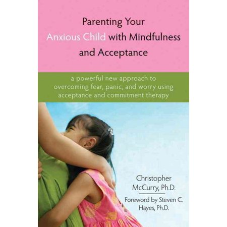 Parenting Your Anxious Child With Mindfulness And Acceptance   A Powerful New Approach To Overcoming Fear  Panic  And Worry Using Acceptance And Commitment Therapy