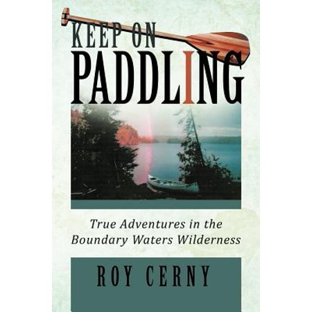 Keep on Paddling : True Adventures in the Boundary Waters