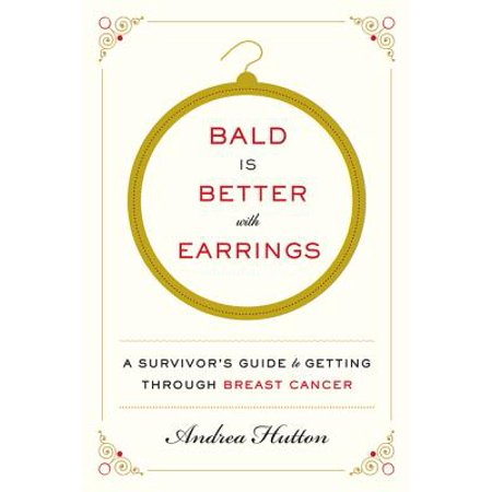 Bald Is Better with Earrings : A Survivor's Guide to Getting Through Breast (Best Food For Breast Cancer)