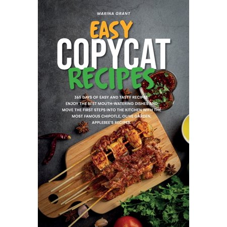 Easy Copycat Recipes: 365 Days of Easy and Tasty Recipes. Enjoy the Best Mouth-watering Dishes and Move the First Steps into the Kitchen with The Most Famous Chipotle, Olive Garden, Applebee's Recipes