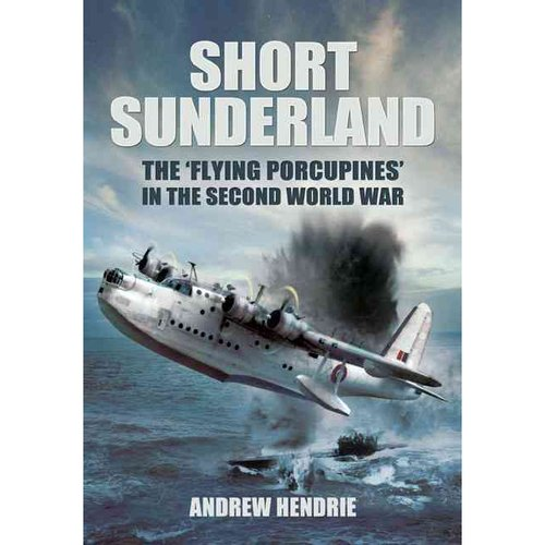 """Short Sunderland: The """"Flying Porcupines"""" in the Second World War"""