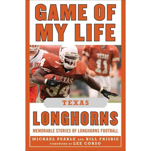 Game of My Life: Texas Longhorns: Memorable Stories of Longhorns Football