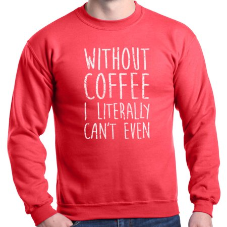 Shop4Ever Men's Without Coffee I Literally Can't Even Crewneck Sweatshirt