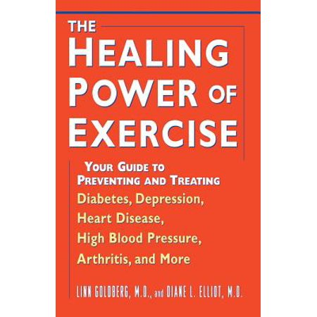 The Healing Power of Exercise : Your Guide to Preventing and Treating Diabetes, Depression, Heart Disease, High Blood Pressure, Arthritis, and