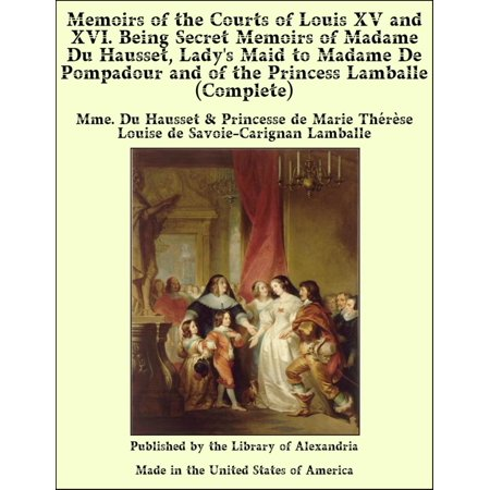 Memoirs of The Courts of Louis XV and XVI. Being Secret Memoirs of Madame Du Hausset, Lady's Maid to Madame De Pompadour and of The Princess Lamballe (Complete) - eBook