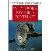 Why Does My Bird Do That? : A Guide to Parrot Behavior