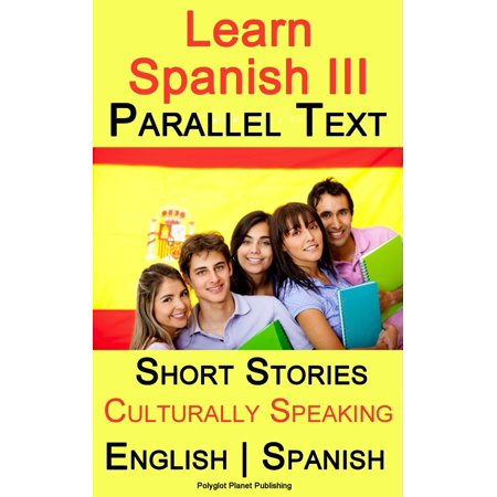 Learn Spanish III - Parallel Text - Culturally Speaking Short Stories (English - Spanish) -