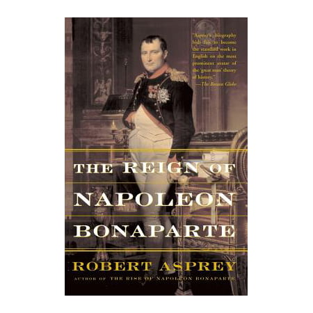 The Reign Of Napoleon Bonaparte (The Rise Of Napoleon Bonaparte By Robert Asprey)