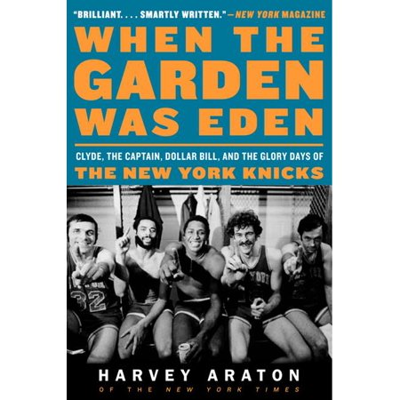 When the Garden Was Eden : Clyde, the Captain, Dollar Bill, and the Glory Days of the New York