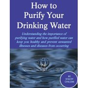 How to Purify Your Drinking Water: Understanding the Importance of Purifying Water and How Purified Water Can Keep You Healthy and Prevent Unwanted Illnesses and Diseases from Occurring - eBook
