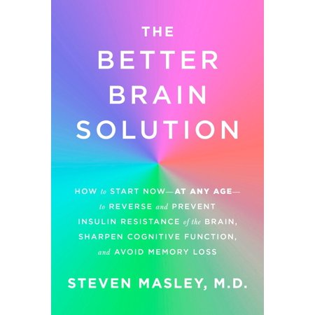 The Better Brain Solution : How to Start Now--at Any Age--to Reverse and Prevent Insulin Resistance of the  Brain, Sharpen Cognitive Function, and Avoid Memory