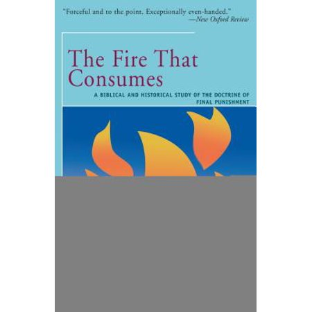 The Fire That Consumes : A Biblical and Historical Study of the Doctrine of the Final
