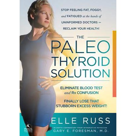 The Paleo Thyroid Solution : Stop Feeling Fat, Foggy, And Fatigued At The Hands Of Uninformed Doctors - Reclaim Your Health!