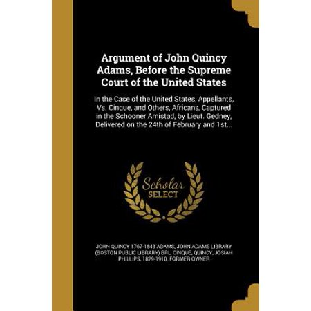 Argument of John Quincy Adams, Before the Supreme Court of the United States : In the Case of the United States, Appellants, vs. Cinque, and Others, Africans, Captured in the Schooner Amistad, by Lieut. Gedney, Delivered on the 24th of February and (First African American In The Supreme Court)