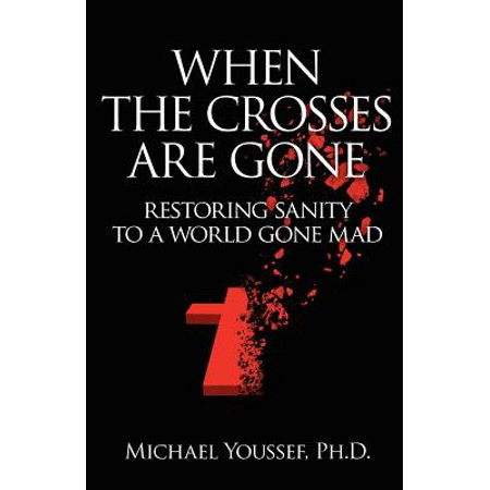 When the Crosses Are Gone : Restoring Sanity to a World Gone