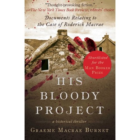 His Bloody Project : Documents Relating to the Case of Roderick Macrae (Man Booker Prize Finalist
