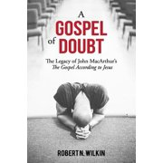 A Gospel of Doubt : The Legacy of John Macarthur's the Gospel According to Jesus