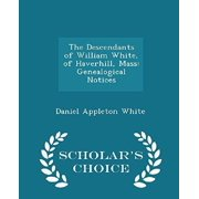 The Descendants of William White, of Haverhill, Mass : Genealogical Notices - Scholar's Choice Edition