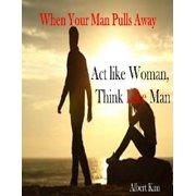 When Your Man Pulls Away: Act like Woman, Think like Man - eBook