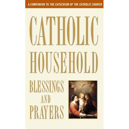 Catholic Household Blessings and Prayers : A Companion to The Catechism of the Catholic (Catholic Prayer For Protection Of Loved Ones)