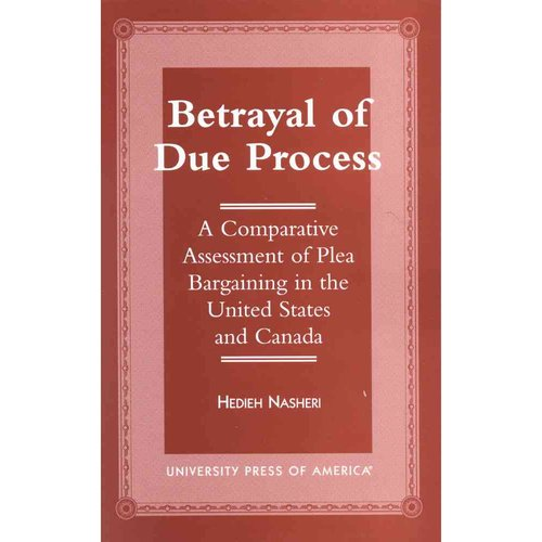 Betrayal of Due Process: A Comparative Assessment of Plea Bargaining in the United States and Canada