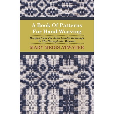 A Book of Patterns for Hand-Weaving; Designs from the John Landes Drawings in the Pennsylvnia Museum ()