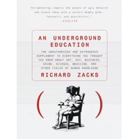 An Underground Education : The Unauthorized and Outrageous Supplement to Everything You Thought You Knew out Art, Sex, Business, Crime, Science, Medicine, and Other Fields of Human