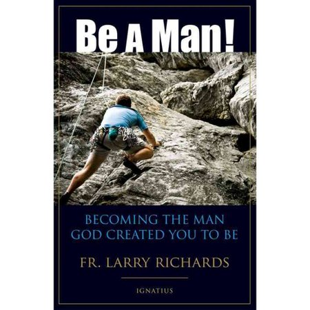 Be a Man!: Becoming the Man God Created you to Be by