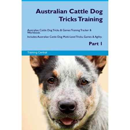 Australian Cattle Dog Tricks Training Australian Cattle Dog Tricks & Games Training Tracker & Workbook. Includes : Australian Cattle Dog Multi-Level Tricks, Games & Agility. Part (Australian Cattle Herding Dog)