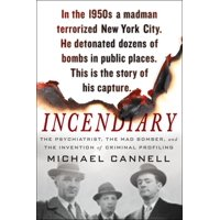 Incendiary : The Psychiatrist, the Mad Bomber, and the Invention of Criminal Profiling
