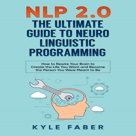 NLP 2.0 - The Ultimate Guide to Neuro Linguistic Programming - (Nlp The Essential Guide To Neuro Linguistic Programming)