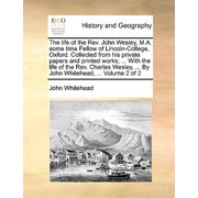 The Life of the REV. John Wesley, M.A. Some Time Fellow of Lincoln-College, Oxford. Collected from His Private Papers and Printed Works; ... with the Life of the REV. Charles Wesley, ... by John Whitehead, ... Volume 2 of 2