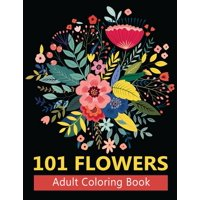 101 Flowers Adult Coloring Books: Coloring Books For Adults Featuring Stress Relieving Beautiful Floral Patterns, Wreaths, Bouquets, Swirls, Roses, Decorations and so much more (Paperback)