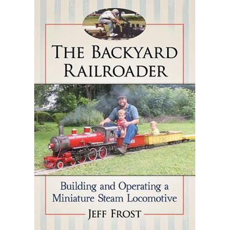 The Backyard Railroader : Building and Operating a Miniature Steam Locomotive