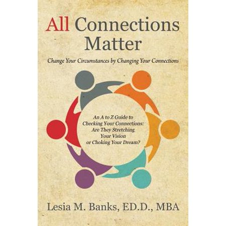 All Connections Matter : Change Your Circumstances by Changing Your Connections -- An A to Z Guide to Checking Your Connections: Are They Stretching Your Vision or Choking Your