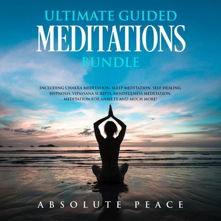 Ultimate Guided Meditations Bundle: Including Chakra Meditation, Sleep Meditation, Self Healing Hypnosis, Vipassana Scripts, Mindfulness Meditation, Meditation For Anxiety And Much More -