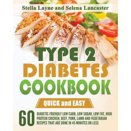 Type 2 Diabetes Cookbook : Quick and Easy - 60 Diabetic-Friendly Low Carb, Low Sugar, Low Fat, High Protein Chicken, Beef, Pork, Lamb and Vegetarian Recipes That Are Done in 45 Minutes or Less for $<!---->