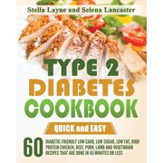 Type 2 Diabetes Cookbook : Quick and Easy - 60 Diabetic-Friendly Low Carb, Low Sugar, Low Fat, High Protein Chicken, Beef, Pork, Lamb and Vegetarian Recipes That Are Done in 45 Minutes or Less