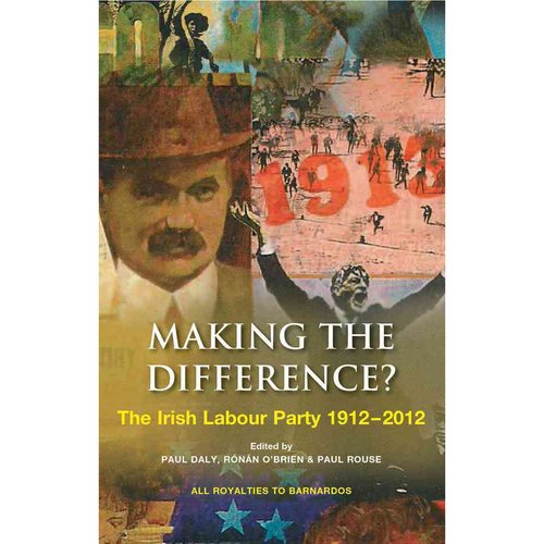 Making the Difference?: The Irish Labour Party 1912-2012