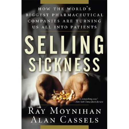 Selling Sickness : How the World's Biggest Pharmaceutical Companies Are Turning Us All Into