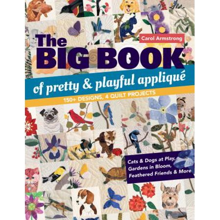 The Big Book of Pretty & Playful Appliqu� : 150+ Designs, 4 Quilt Projects Cats & Dogs at Play, Gardens in Bloom, Feathered Friends & More ()