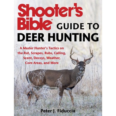 Shooter's Bible Guide to Deer Hunting : A Master Hunter's Tactics on the Rut, Scrapes, Rubs, Calling, Scent, Decoys, Weather, Core Areas, and